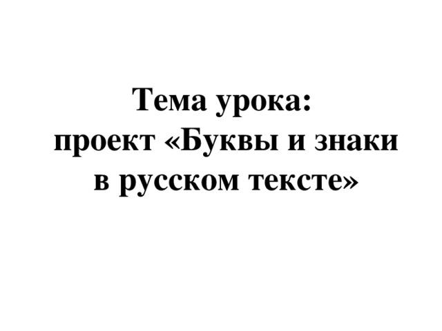 Тема урока: проект «Буквы и знаки в русском тексте»
