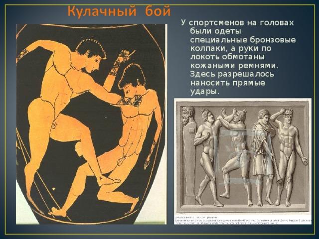 У спортсменов на головах были одеты специальные бронзовые колпаки, а руки по локоть обмотаны кожаными ремнями. Здесь разрешалось наносить прямые удары.