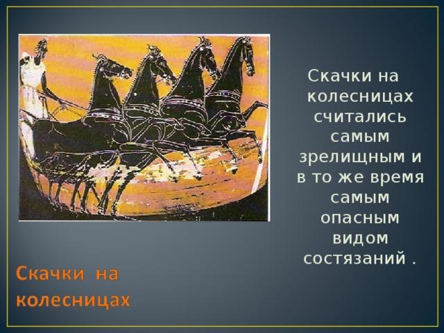 Скачки на колесницах считались самым зрелищным и в то же время самым опасным видом состязаний .