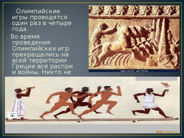 Олимпийские игры проводятся один раз в четыре года. . Во время проведения Олимпийских игр прекращались на всей территории Греции все распри и войны. Никто не имел права вступить на олимпийский стадион с оружием .