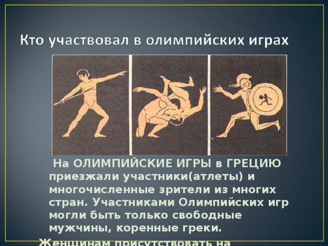 На ОЛИМПИЙСКИЕ ИГРЫ в ГРЕЦИЮ приезжали участники(атлеты) и многочисленные зрители из многих стран. Участниками Олимпийских игр могли быть только свободные мужчины, коренные греки. Женщинам присутствовать на выступлениях участников(атлетов) было запрещено.
