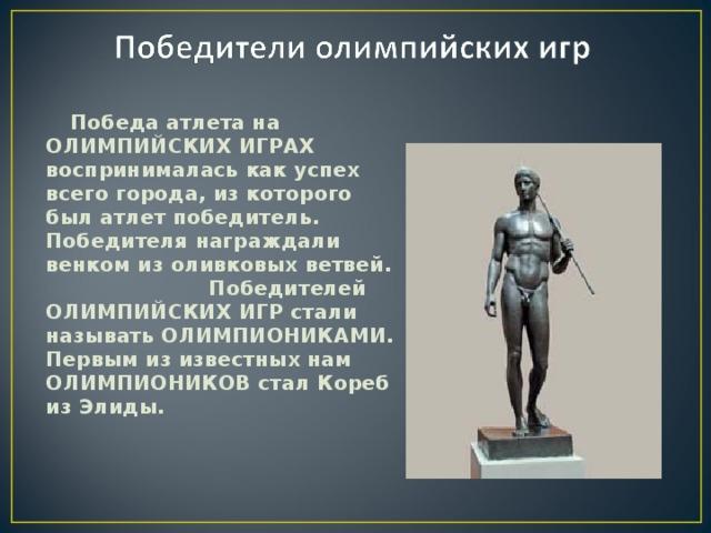 Победа атлета на ОЛИМПИЙСКИХ ИГРАХ воспринималась как успех всего города, из которого был атлет победитель. Победителя награждали венком из оливковых ветвей. Победителей ОЛИМПИЙСКИХ ИГР стали называть ОЛИМПИОНИКАМИ. Первым из известных нам ОЛИМПИОНИКОВ стал Кореб из Элиды.