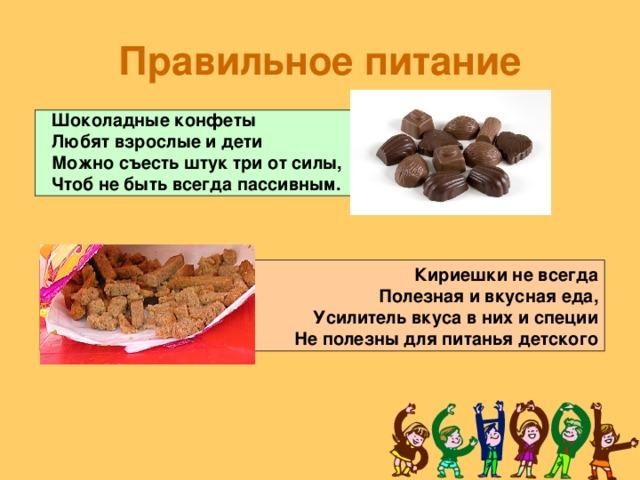 Правильное питание Шоколадные конфеты  Любят взрослые и дети  Можно съесть штук три от силы,  Чтоб не быть всегда пассивным. Кириешки не всегда  Полезная и вкусная еда,  Усилитель вкуса в них и специи  Не полезны для питанья детского