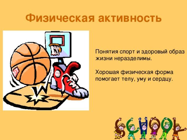 Физическая активность Понятия спорт и здоровый образ жизни неразделимы. Хорошая физическая форма помогает телу, уму и сердцу.