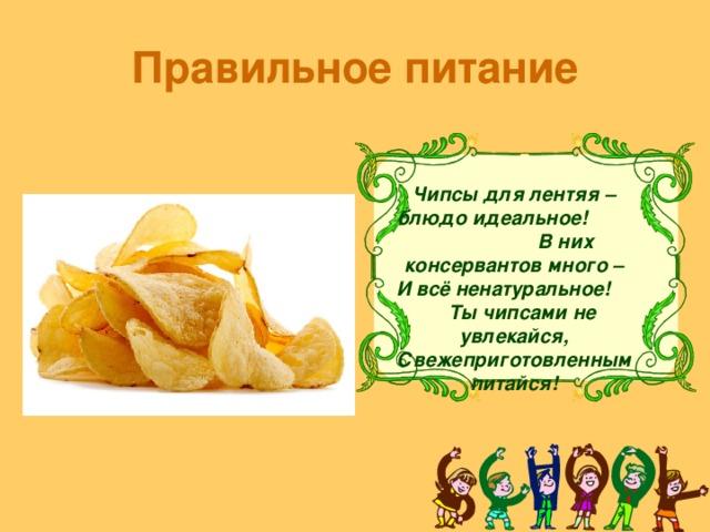 Правильное питание Чипсы для лентяя –блюдо идеальное! В них консервантов много – И всё ненатуральное! Ты чипсами не увлекайся, Свежеприготовленным питайся!