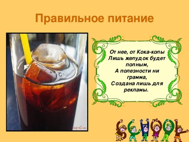 Правильное питание От нее, от Кока-колы  Лишь желудок будет полным,  А полезности ни грамма,  Создана лишь для рекламы.