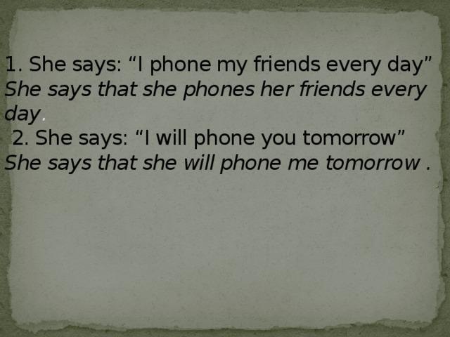 "1. She says: ""I phone my friends every day""  She says that she phones her friends every day .   2. She says: ""I will phone you tomorrow""  She says that she will phone me tomorrow ."