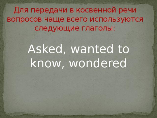 Для передачи в косвенной речи вопросов чаще всего используются следующие глаголы: Asked, wanted to know, wondered