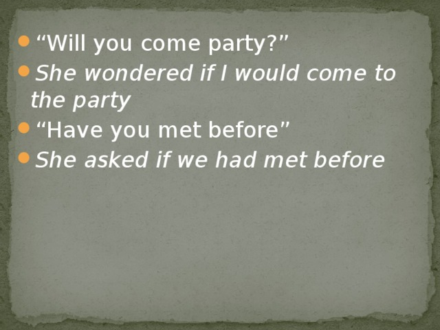 """"""" Will you come party?"""" She wondered if I would come to the party """" Have you met before"""" She asked if we had met before"""