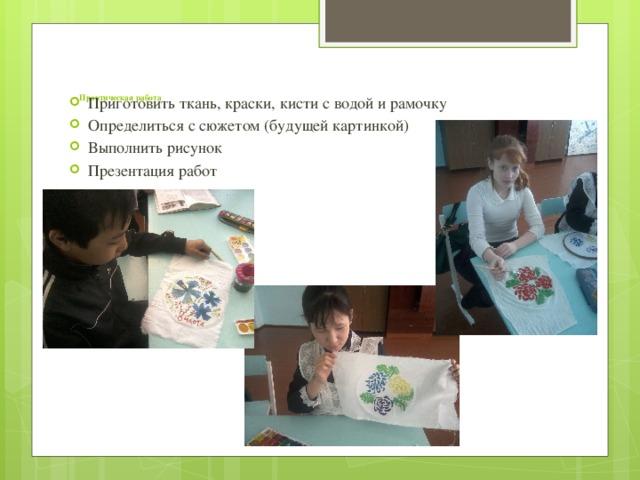 Приготовить ткань, краски, кисти с водой и рамочку Определиться с сюжетом (будущей картинкой) Выполнить рисунок Презентация работ