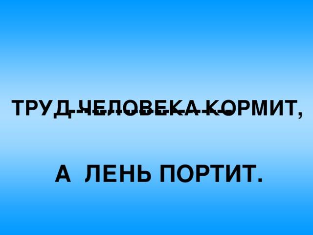 --------------------- ТРУД ЧЕЛОВЕКА КОРМИТ, А  ЛЕНЬ ПОРТИТ.