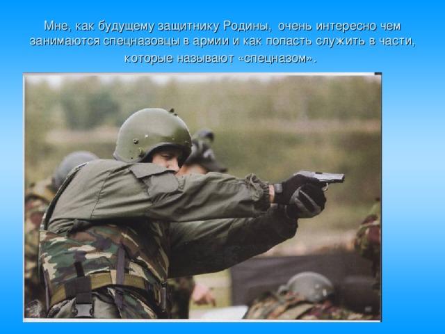 Мне, как будущему защитнику Родины, очень интересно чем занимаются спецназовцы в армии и как попасть служить в части, которые называют «спецназом».