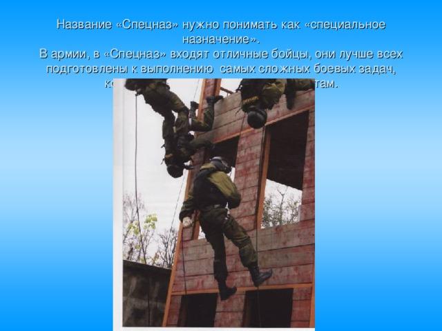 Название «Спецназ» нужно понимать как «специальное назначение».  В армии, в «Спецназ» входят отличные бойцы, они лучше всех подготовлены к выполнению самых сложных боевых задач, которые не под силу простым солдатам.