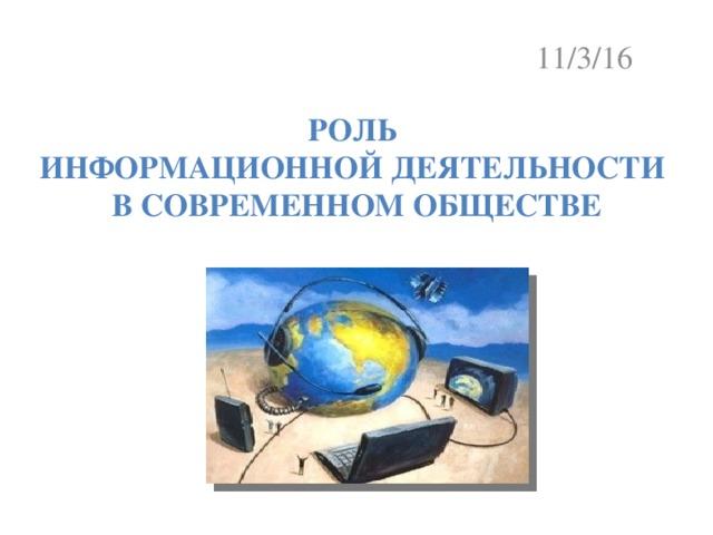 11/3/16 Роль  информационной деятельности  в современном обществе
