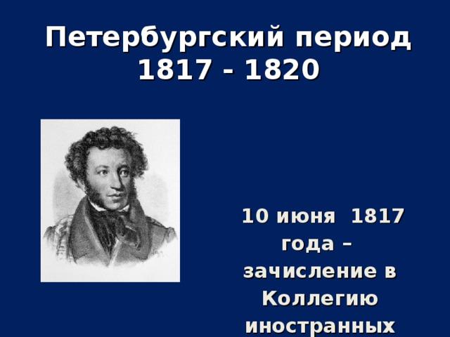 Петербургский период 1817 - 1820  10 июня 1817 года – зачисление в Коллегию иностранных дел.