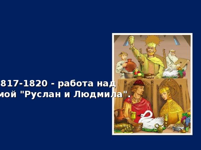 1817-1820 - работа над поэмой