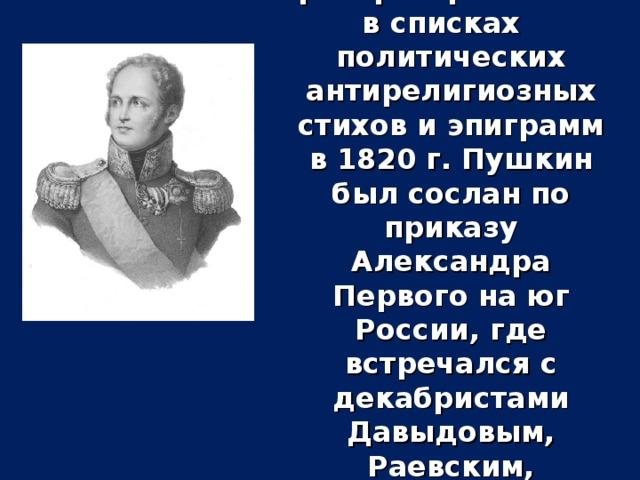 За распространение в списках политических антирелигиозных стихов и эпиграмм в 1820 г. Пушкин был сослан по приказу Александра Первого на юг России, где встречался с декабристами Давыдовым, Раевским, Орловым, Пестелем.