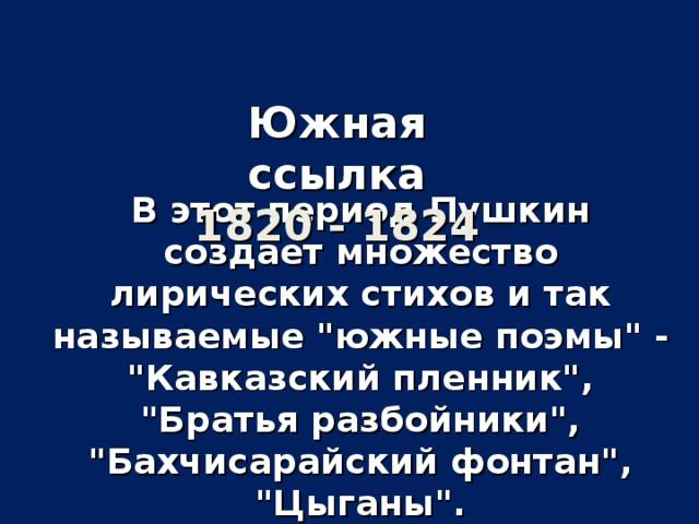 Южная ссылка  1820 - 1824 В этот период Пушкин создает множество лирических стихов и так называемые