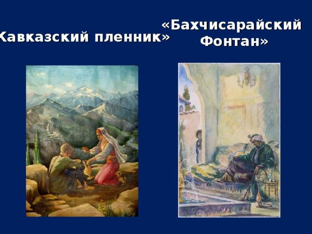 «Бахчисарайский Фонтан» «Кавказский пленник»