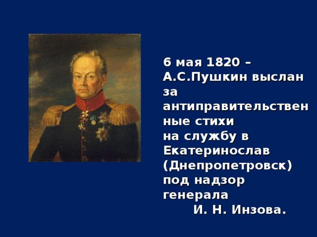 6 мая 1820 – А.С.Пушкин выслан за антиправительственные стихи на службу в Екатеринослав (Днепропетровск) под надзор генерала И. Н. Инзова.