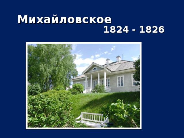 Михайловское  1824 - 1826