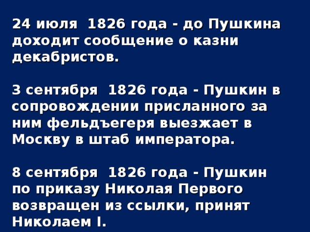 24 июля 1826 года - до Пушкина доходит сообщение о казни декабристов.  3 сентября 1826 года - Пушкин в сопровождении присланного за ним фельдъегеря выезжает в Москву в штаб императора.  8 сентября 1826 года - Пушкин по приказу Николая Первого возвращен из ссылки, принят Николаем I.