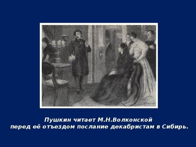 Пушкин читает М.Н.Волконской перед её отъездом послание декабристам в Сибирь.