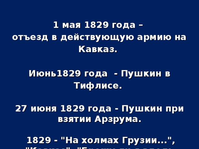 1 мая 1829 года – отъезд в действующую армию на Кавказ.  Июнь1829 года - Пушкин в Тифлисе.  27 июня 1829 года - Пушкин при взятии Арзрума.   1829 -