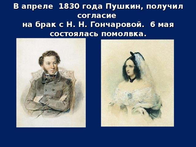В апреле 1830 года Пушкин, получил согласие  на брак с Н. Н. Гончаровой. 6 мая состоялась помолвка.