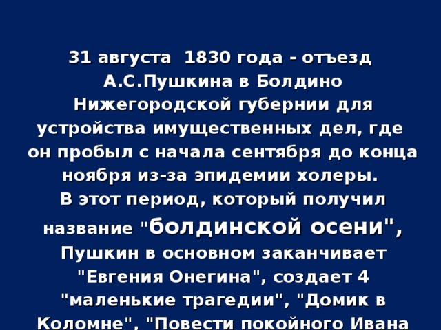 31 августа 1830 года - отъезд А.С.Пушкина в Болдино Нижегородской губернии для устройства имущественных дел, где он пробыл с начала сентября до конца ноября из-за эпидемии холеры. В этот период, который получил название