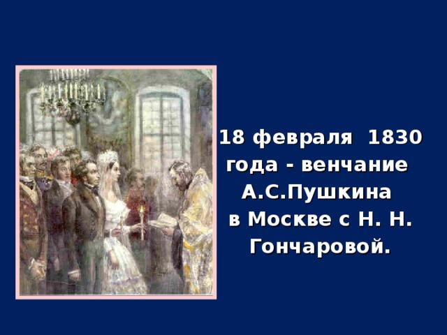 18 февраля 1830 года - венчание А.С.Пушкина в Москве с Н. Н. Гончаровой.