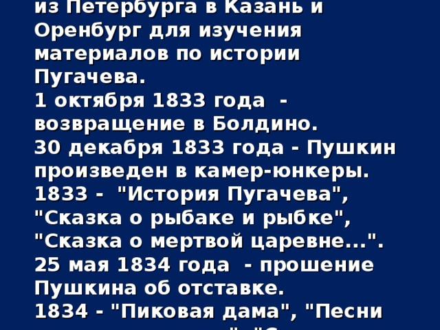 20 августа 1833 года - отъезд из Петербурга в Казань и Оренбург для изучения материалов по истории Пугачева. 1 октября 1833 года - возвращение в Болдино. 30 декабря 1833 года - Пушкин произведен в камер-юнкеры. 1833 -