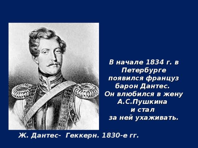 В начале 1834 г. в Петербурге появился француз барон Дантес. Он влюбился в жену А.С.Пушкина и стал за ней ухаживать. Ж. Дантес- Геккерн. 1830-е гг.