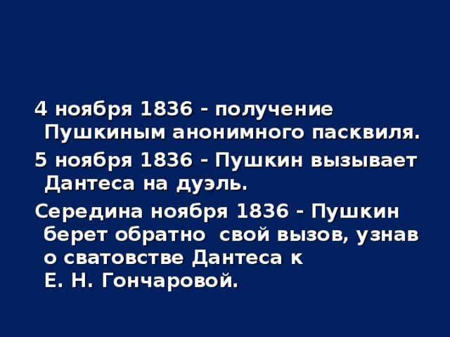4 ноября 1836 - получение Пушкиным анонимного пасквиля.  5 ноября 1836 - Пушкин вызывает Дантеса на дуэль.  Середина ноября 1836 - Пушкин берет обратно свой вызов, узнав о сватовстве Дантеса к Е. Н. Гончаровой.