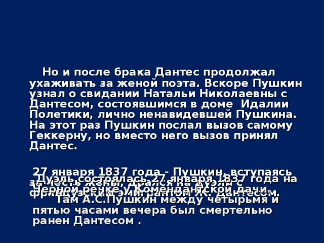 Но и после брака Дантес продолжал ухаживать за женой поэта. Вскоре Пушкин узнал о свидании Натальи Николаевны с Дантесом, состоявшимся в доме Идалии Полетики, лично ненавидевшей Пушкина. На этот раз Пушкин послал вызов самому Геккерну, но вместо него вызов принял Дантес.   27 января 1837 года - Пушкин, вступаясь за честь жены, дрался на дуэли с французским эмигрантом Ж. Дантесом.    Дуэль состоялась 27 января 1837 года на Черной речке у Комендантской дачи.  Там А.С.Пушкин между четырьмя и пятью часами вечера был смертельно ранен Дантесом .