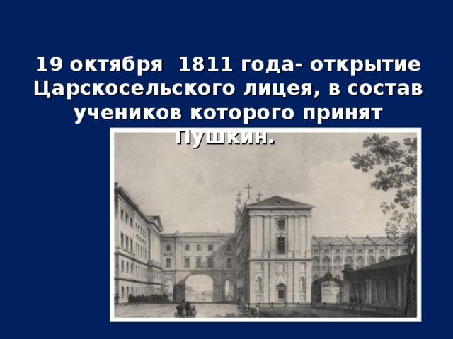 19 октября 1811 года- открытие Царскосельского лицея, в состав учеников которого принят Пушкин.