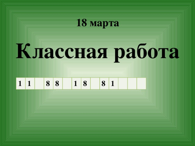 18 марта   Классная работа 1 1 8 8 1 8 8 1