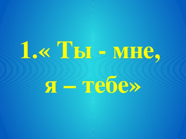 1.« Ты - мне, я – тебе»