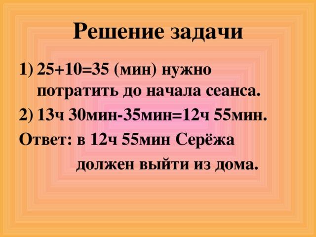 Решение задачи 25+10=35 (мин) нужно потратить до начала сеанса. 13ч 30мин-35мин=12ч 55мин. Ответ: в 12ч 55мин Серёжа  должен выйти из дома.