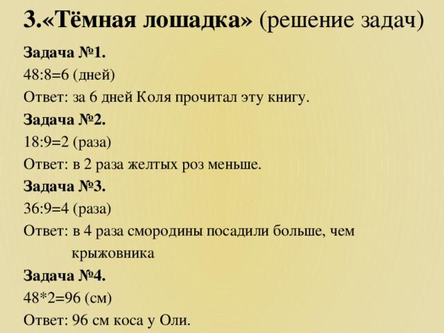 3.«Тёмная лошадка» (решение задач) Задача №1. 48:8=6 (дней) Ответ: за 6 дней Коля прочитал эту книгу. Задача №2. 18:9=2 (раза) Ответ: в 2 раза желтых роз меньше. Задача №3. 36:9=4 (раза) Ответ: в 4 раза смородины посадили больше, чем  крыжовника Задача №4. 48*2=96 (см) Ответ: 96 см коса у Оли.