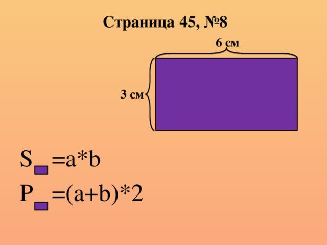 Страница 45, №8 6 см S =a*b P =(a+b)*2 3 см