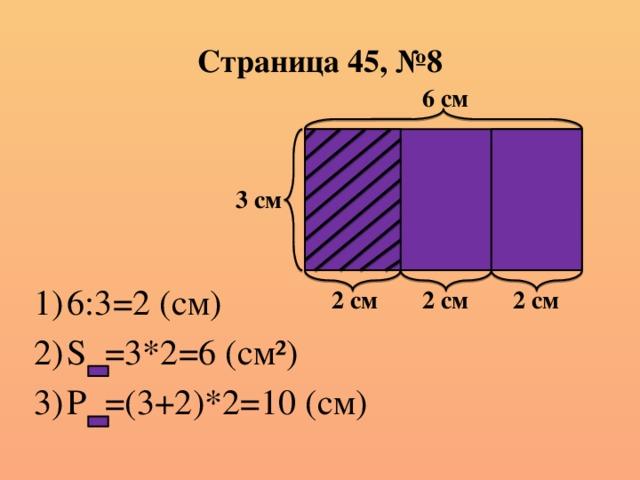 Страница 45, №8 6 см 3 см 6:3=2 (см) S =3*2=6 (см²) P =(3+2)*2=10 (см) 2 см 2 см 2 см