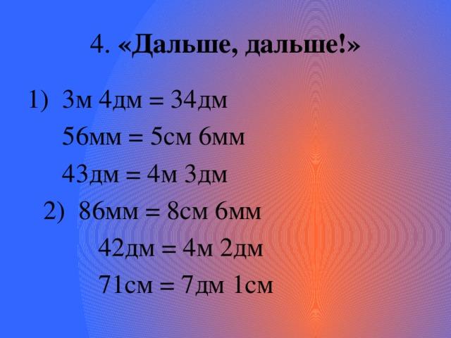 4. «Дальше, дальше!» 3м 4дм = 34дм  56мм = 5см 6мм  43дм = 4м 3дм      2) 86мм = 8см 6мм       42дм = 4м 2дм       71см = 7дм 1см