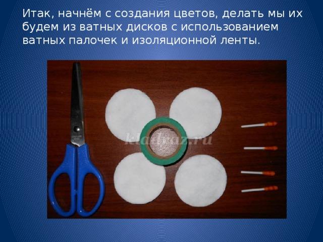 Итак, начнём с создания цветов, делать мы их будем из ватных дисков с использованием ватных палочек и изоляционной ленты.