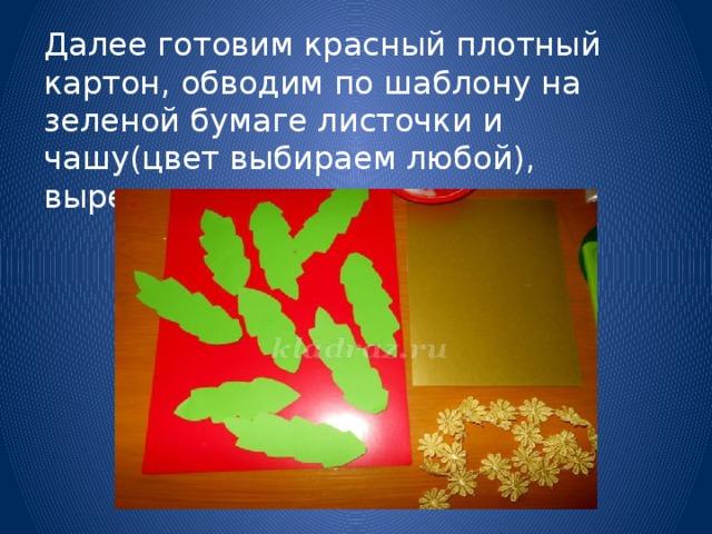 Далее готовим красный плотный картон, обводим по шаблону на зеленой бумаге листочки и чашу(цвет выбираем любой), вырезаем.