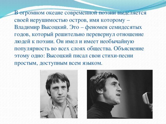 В огромном океане современной поэзии выделяется своей нерушимостью остров, имя которому – Владимир Высоцкий. Это – феномен семидесятых годов, который решительно перевернул отношение людей к поэзии. Он имел и имеет необычайную популярность во всех слоях общества. Объяснение этому одно: Высоцкий писал свои стихи-песни простым, доступным всем языком.