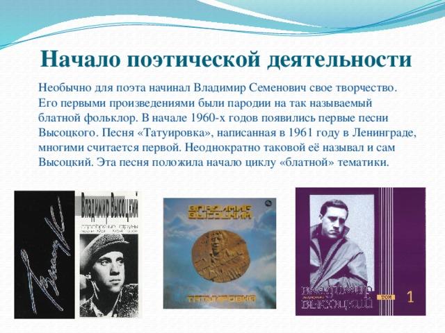 Начало поэтической деятельности    Необычно для поэта начинал Владимир Семенович свое творчество. Его первыми произведениями были пародии на так называемый блатной фольклор. В начале1960-хгодов появились первые песни Высоцкого. Песня «Татуировка», написанная в 1961 году вЛенинграде, многими считается первой. Неоднократно таковой её называл и сам Высоцкий. Эта песня положила начало циклу «блатной» тематики.