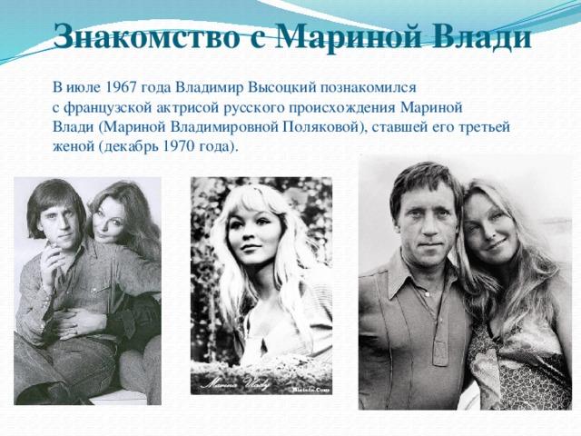 Знакомство с Мариной Влади  В июле1967 годаВладимир Высоцкий познакомился сфранцузскойактрисой русского происхожденияМариной Влади(Мариной Владимировной Поляковой), ставшей его третьей женой (декабрь1970 года).