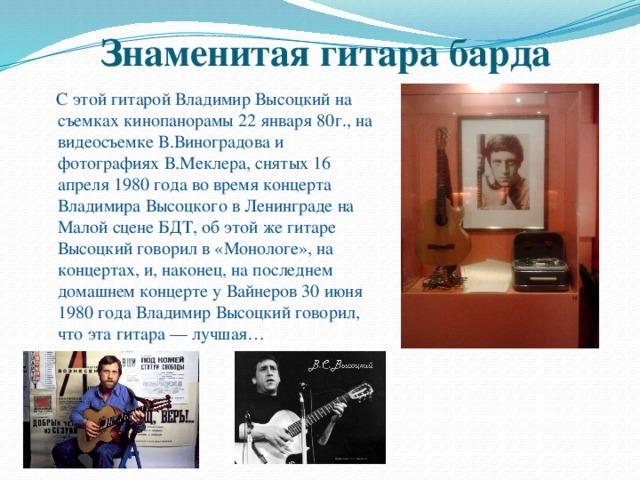 Знаменитая гитара барда  С этой гитарой Владимир Высоцкий на съемках кинопанорамы 22 января 80г., на видеосъемке В.Виноградова и фотографиях В.Меклера, снятых 16 апреля 1980 года во время концерта Владимира Высоцкого в Ленинграде на Малой сцене БДТ, об этой же гитаре Высоцкий говорил в «Монологе», на концертах, и, наконец, на последнем домашнем концерте у Вайнеров 30 июня 1980 года Владимир Высоцкий говорил, что эта гитара — лучшая…