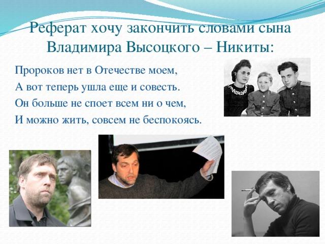 Реферат хочу закончить словами сына Владимира Высоцкого – Никиты: Пророков нет в Отечестве моем, А вот теперь ушла еще и совесть. Он больше не споет всем ни о чем, И можно жить, совсем не беспокоясь.